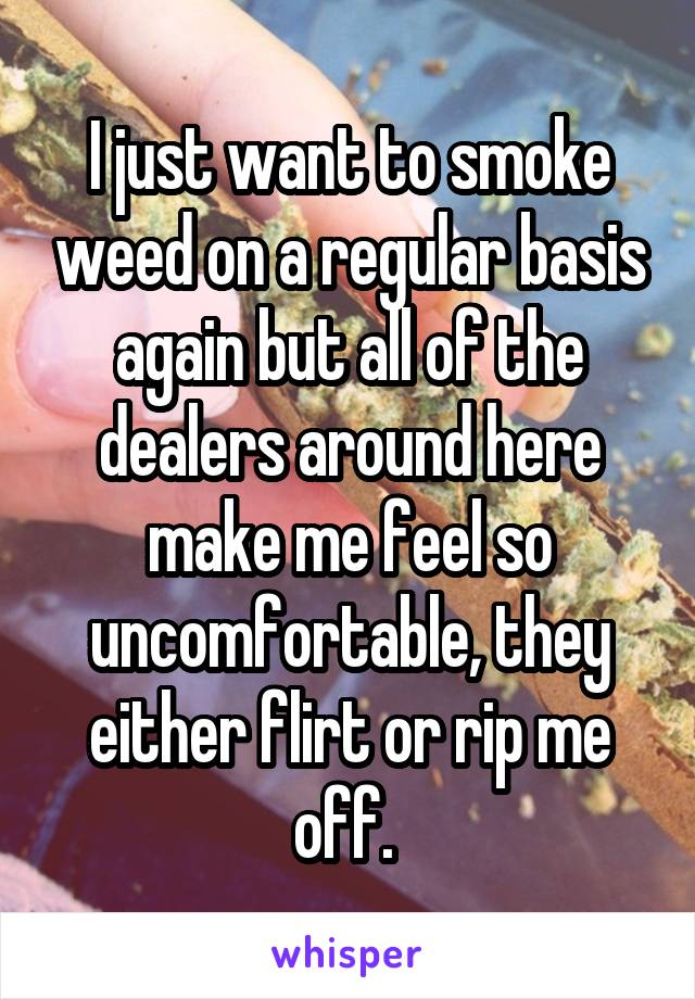 I just want to smoke weed on a regular basis again but all of the dealers around here make me feel so uncomfortable, they either flirt or rip me off.