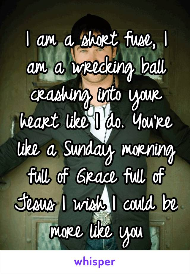 I am a short fuse, I am a wrecking ball crashing into your heart like I do. You're like a Sunday morning full of Grace full of Jesus I wish I could be more like you