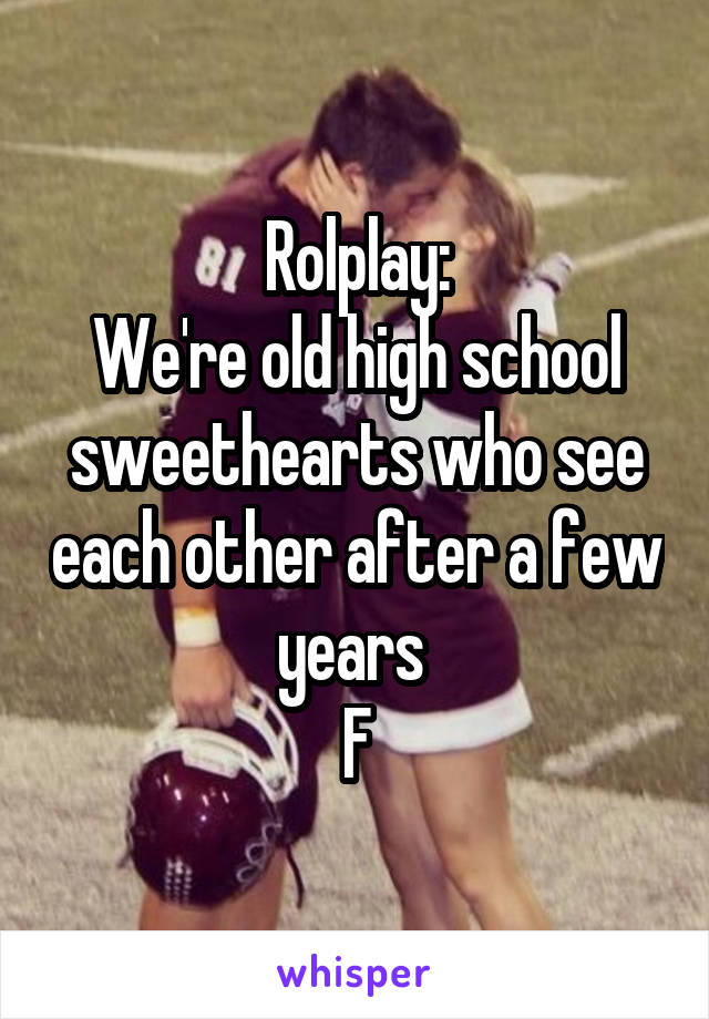 Rolplay: We're old high school sweethearts who see each other after a few years  F