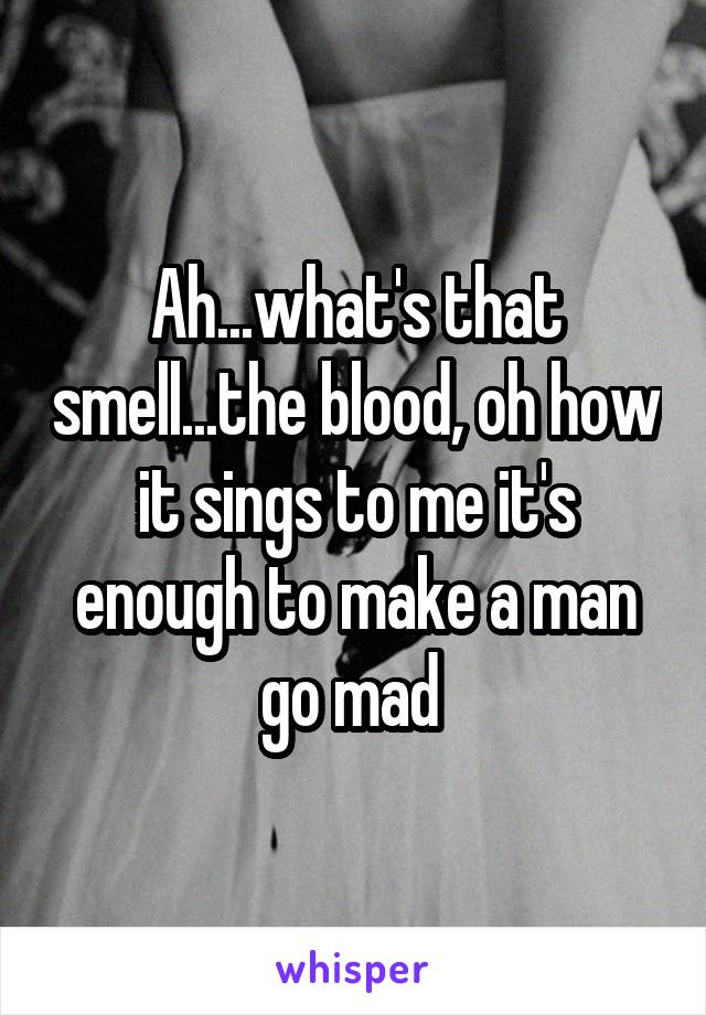 Ah...what's that smell...the blood, oh how it sings to me it's enough to make a man go mad