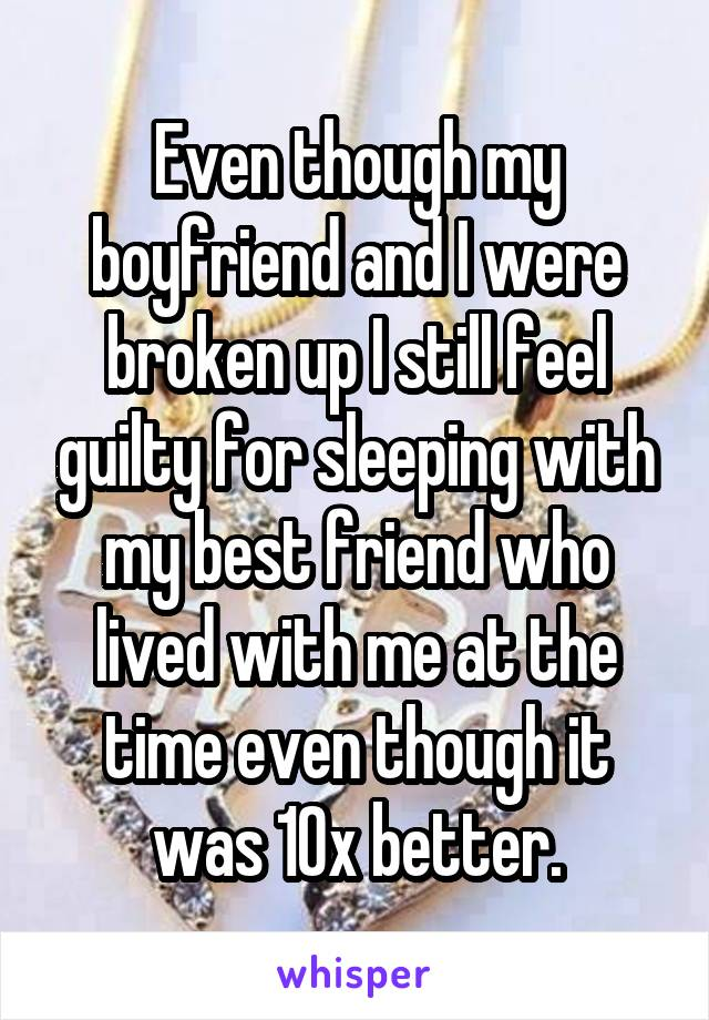 Even though my boyfriend and I were broken up I still feel guilty for sleeping with my best friend who lived with me at the time even though it was 10x better.
