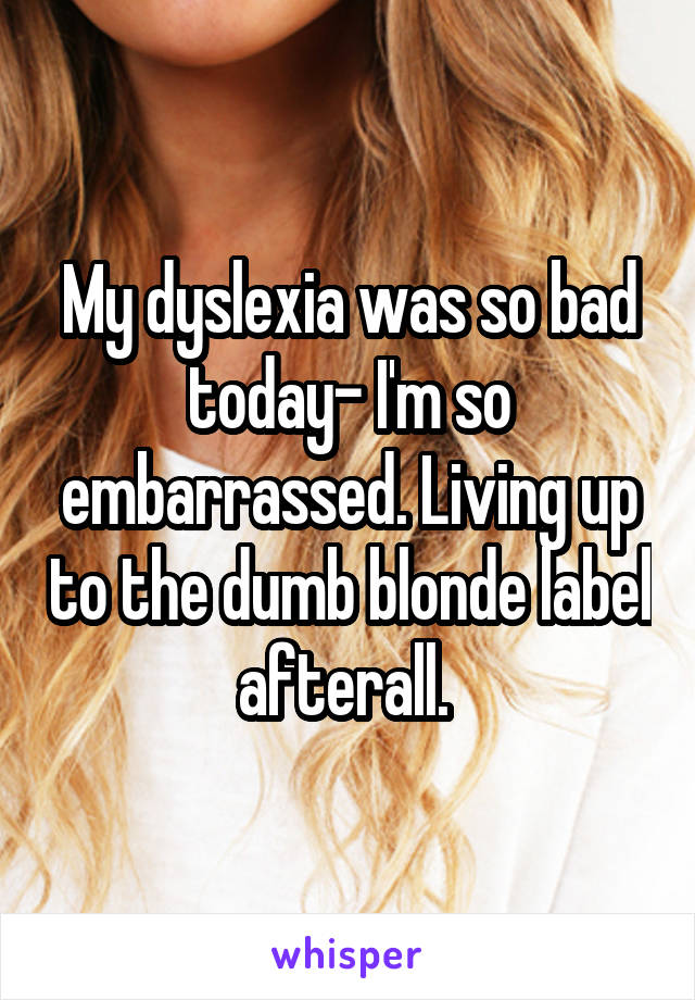 My dyslexia was so bad today- I'm so embarrassed. Living up to the dumb blonde label afterall.
