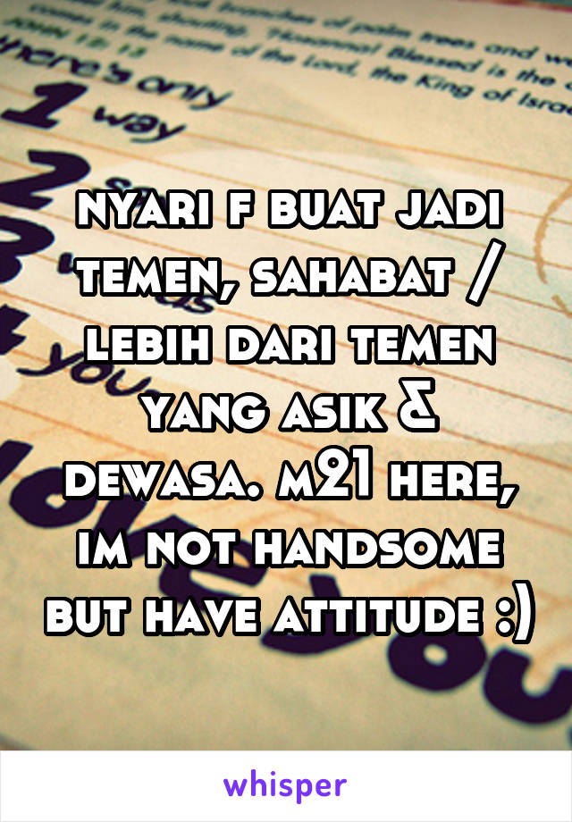 nyari f buat jadi temen, sahabat / lebih dari temen yang asik & dewasa. m21 here, im not handsome but have attitude :)