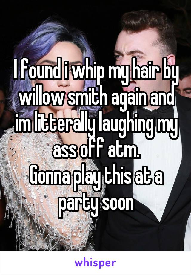 I found i whip my hair by willow smith again and im litterally laughing my ass off atm. Gonna play this at a party soon