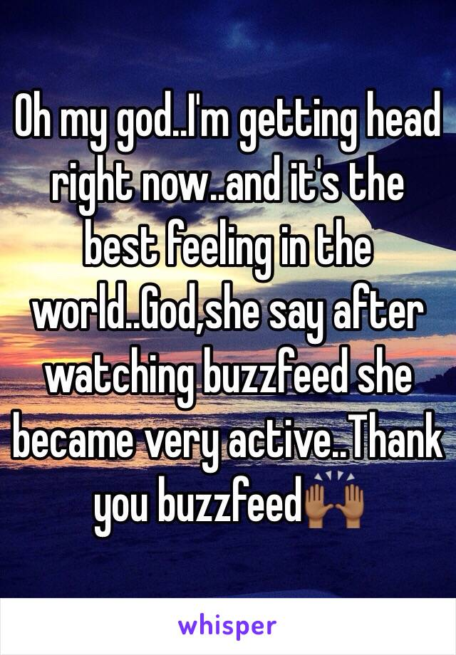 Oh my god..I'm getting head right now..and it's the best feeling in the world..God,she say after watching buzzfeed she became very active..Thank you buzzfeed🙌🏾
