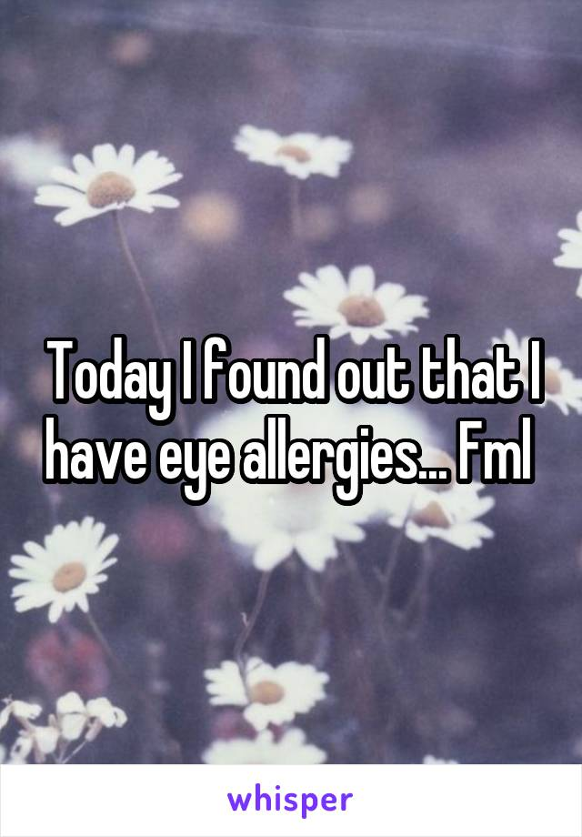 Today I found out that I have eye allergies... Fml
