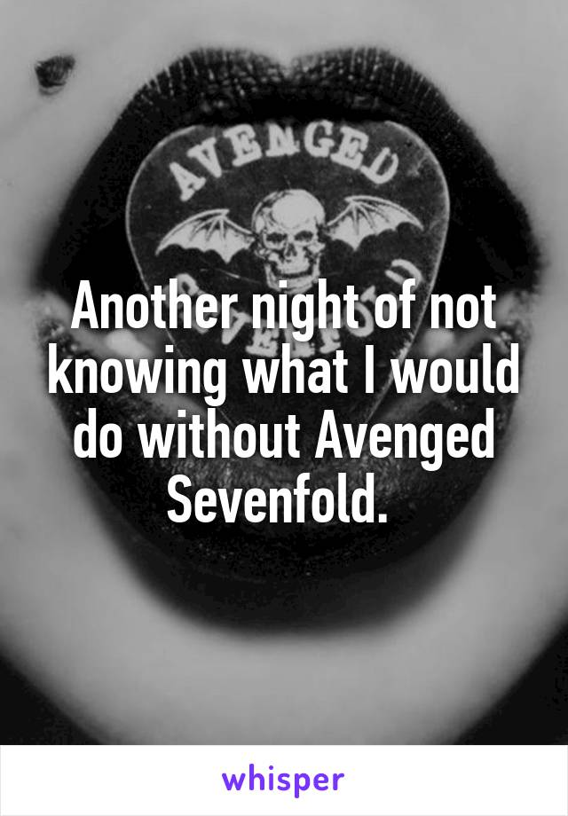 Another night of not knowing what I would do without Avenged Sevenfold.