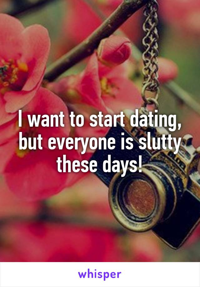 I want to start dating, but everyone is slutty these days!