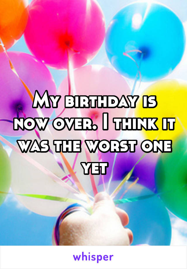 My birthday is now over. I think it was the worst one yet