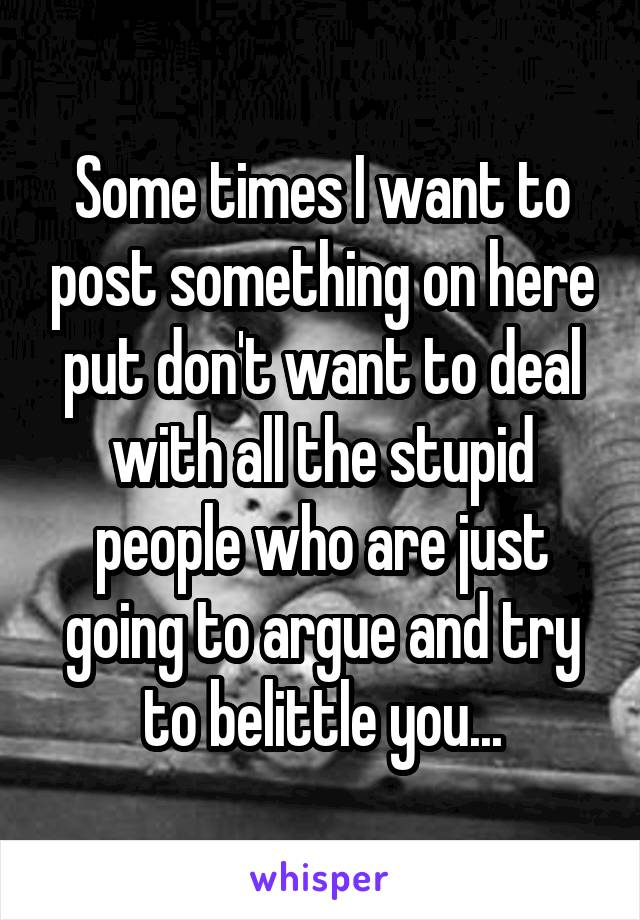 Some times I want to post something on here put don't want to deal with all the stupid people who are just going to argue and try to belittle you...