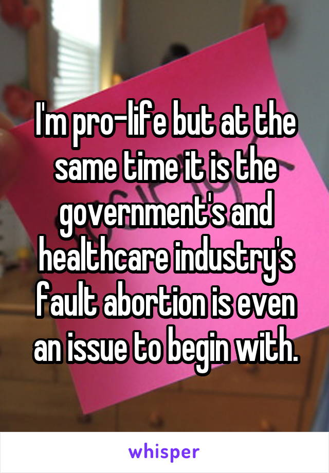 I'm pro-life but at the same time it is the government's and healthcare industry's fault abortion is even an issue to begin with.