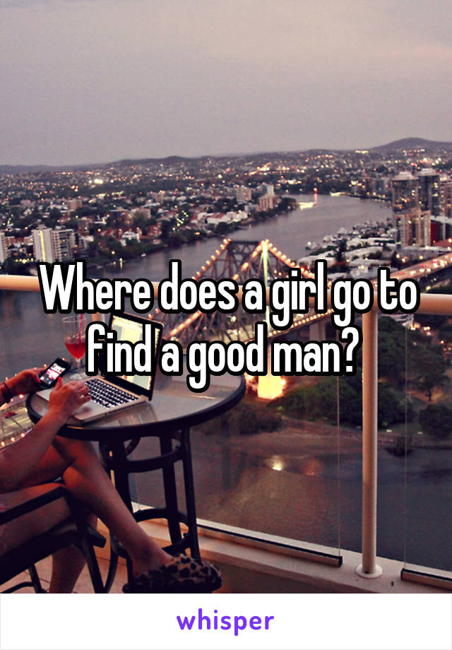 Where does a girl go to find a good man?