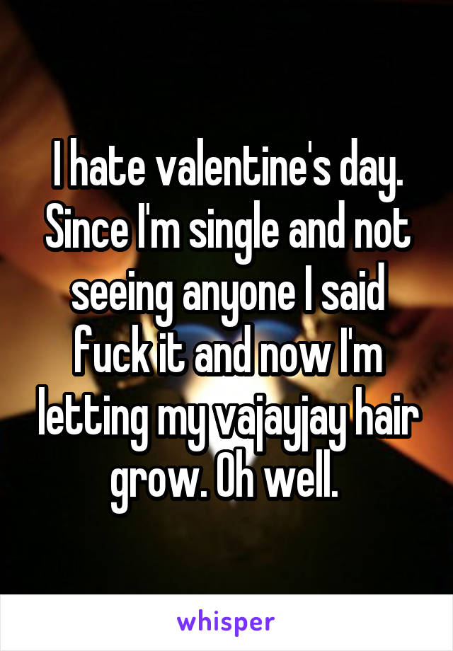 I hate valentine's day. Since I'm single and not seeing anyone I said fuck it and now I'm letting my vajayjay hair grow. Oh well.