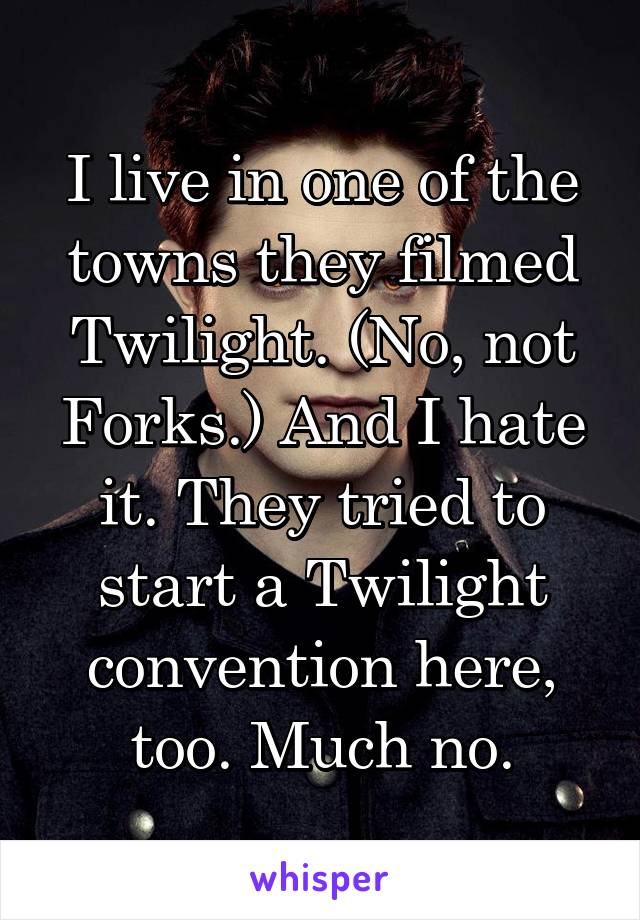 I live in one of the towns they filmed Twilight. (No, not Forks.) And I hate it. They tried to start a Twilight convention here, too. Much no.