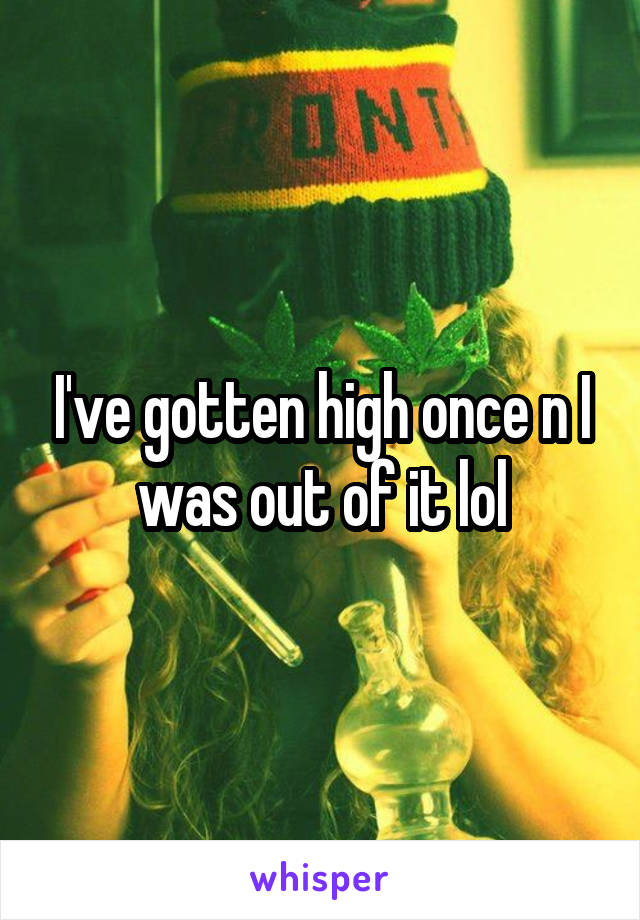 I've gotten high once n I was out of it lol