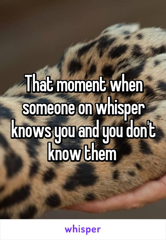 That moment when someone on whisper knows you and you don't know them