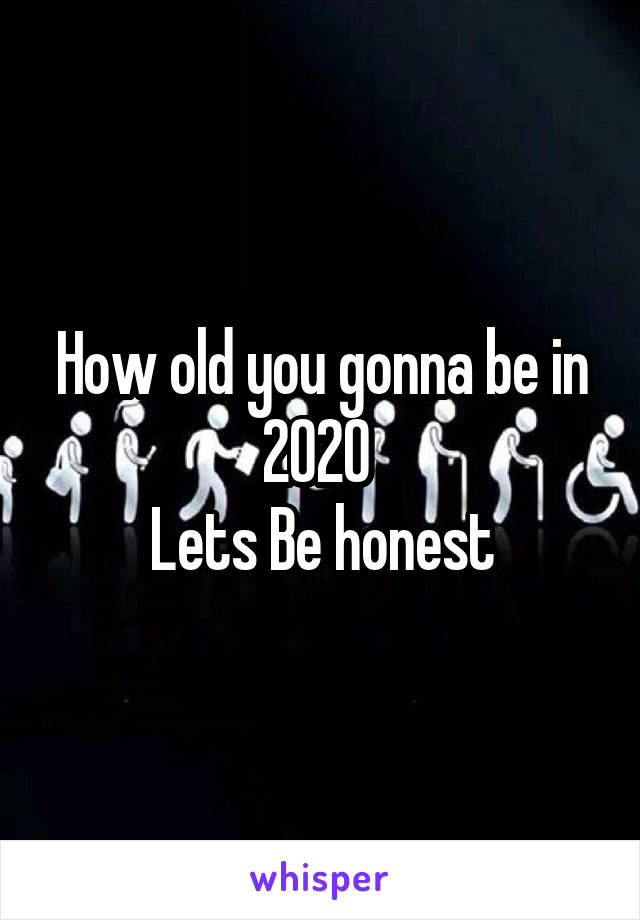 How old you gonna be in 2020  Lets Be honest