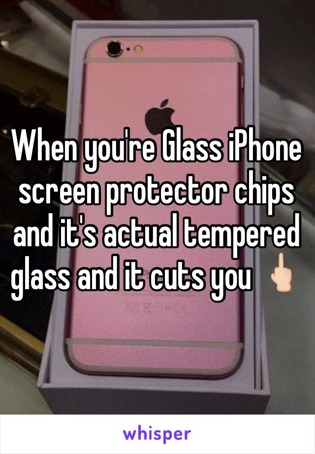 When you're Glass iPhone screen protector chips and it's actual tempered glass and it cuts you 🖕🏻