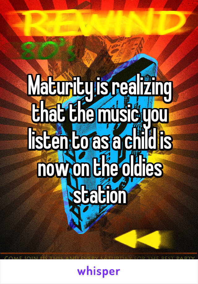 Maturity is realizing that the music you listen to as a child is now on the oldies station
