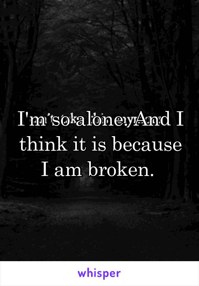 I'm so alone. And I think it is because I am broken.