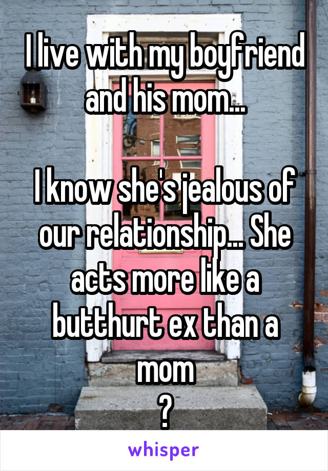 I live with my boyfriend and his mom...  I know she's jealous of our relationship... She acts more like a butthurt ex than a mom 😮