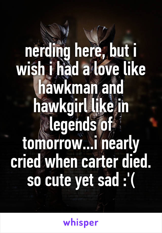 nerding here, but i wish i had a love like hawkman and hawkgirl like in legends of tomorrow...i nearly cried when carter died. so cute yet sad :'(