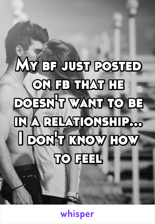 My bf just posted on fb that he doesn't want to be in a relationship... I don't know how to feel