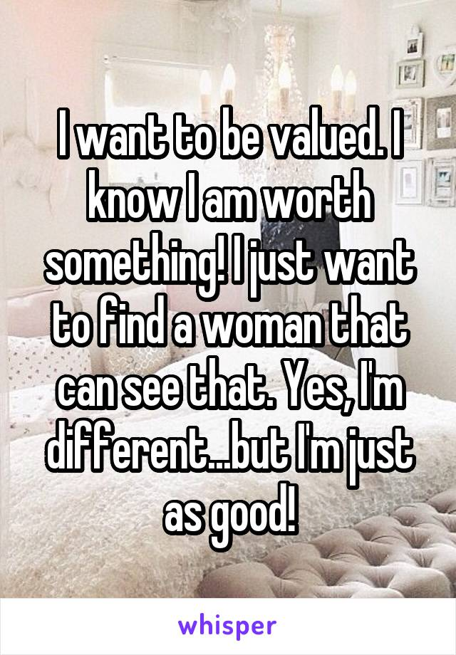 I want to be valued. I know I am worth something! I just want to find a woman that can see that. Yes, I'm different...but I'm just as good!
