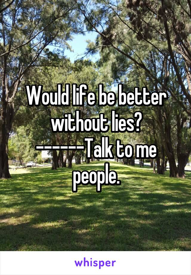 Would life be better without lies? ------Talk to me people.
