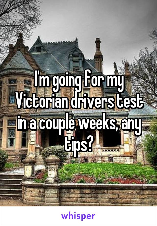 I'm going for my Victorian drivers test in a couple weeks, any tips?