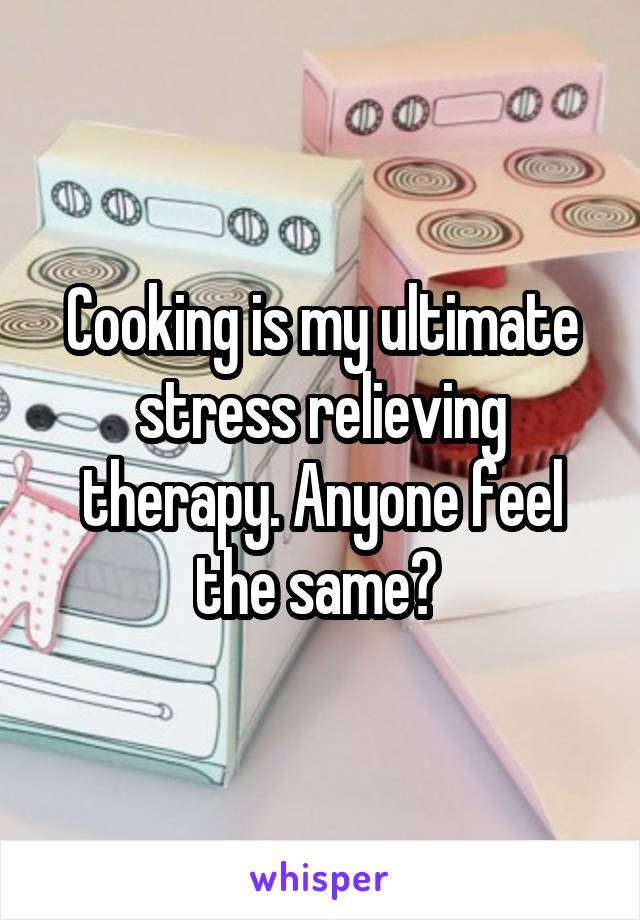 Cooking is my ultimate stress relieving therapy. Anyone feel the same?