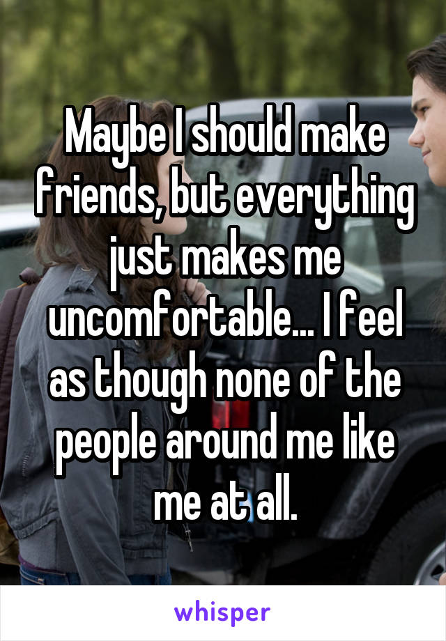Maybe I should make friends, but everything just makes me uncomfortable... I feel as though none of the people around me like me at all.