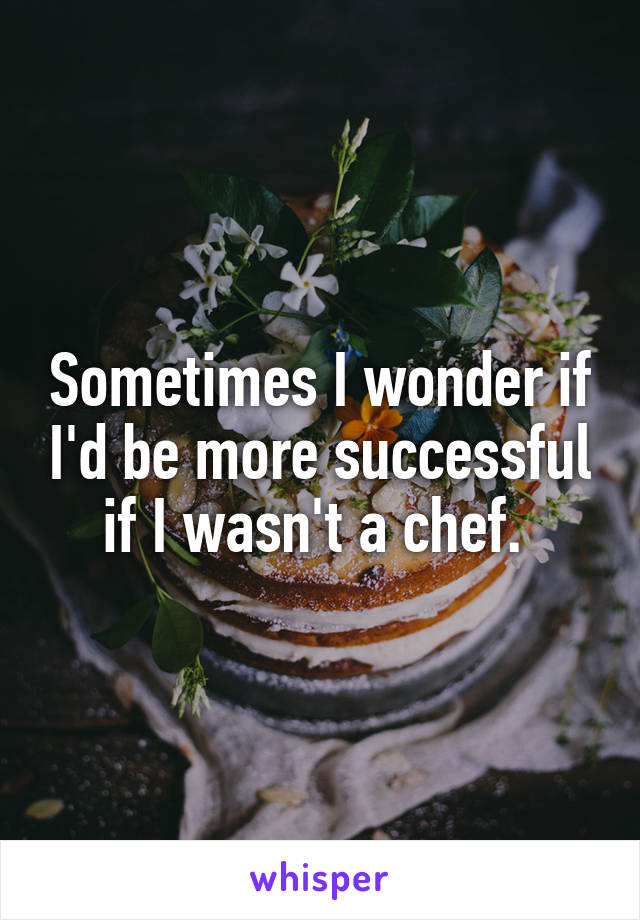 Sometimes I wonder if I'd be more successful if I wasn't a chef.