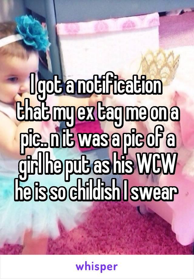 I got a notification  that my ex tag me on a pic.. n it was a pic of a girl he put as his WCW he is so childish I swear