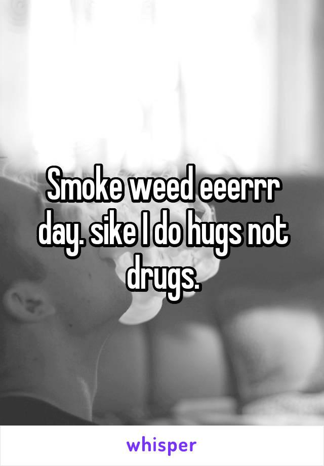 Smoke weed eeerrr day. sike I do hugs not drugs.
