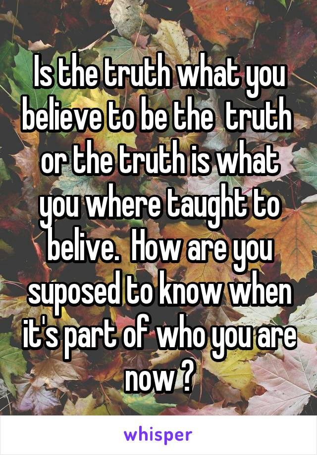 Is the truth what you believe to be the  truth  or the truth is what you where taught to belive.  How are you suposed to know when it's part of who you are now ?