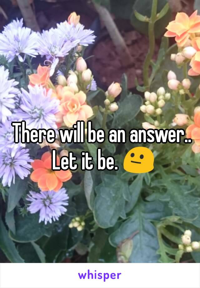 There will be an answer..  Let it be. 😐