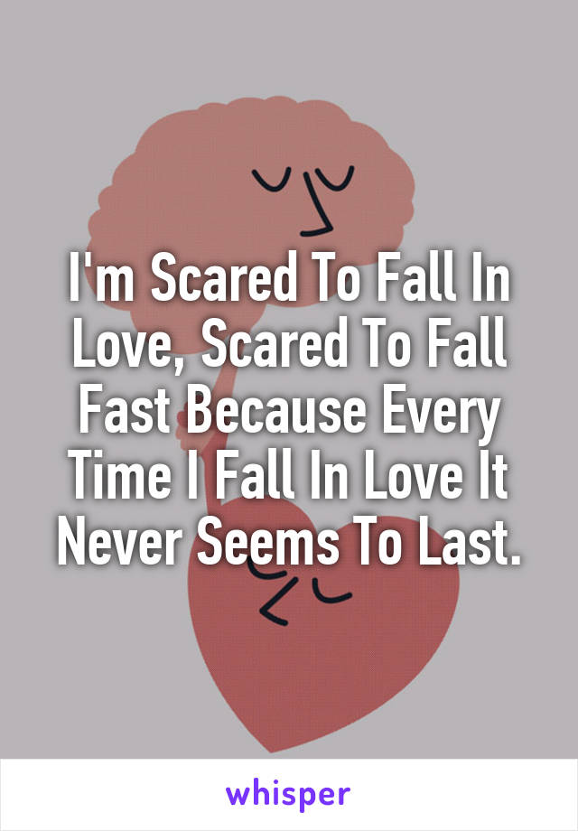 I'm Scared To Fall In Love, Scared To Fall Fast Because Every Time I Fall In Love It Never Seems To Last.