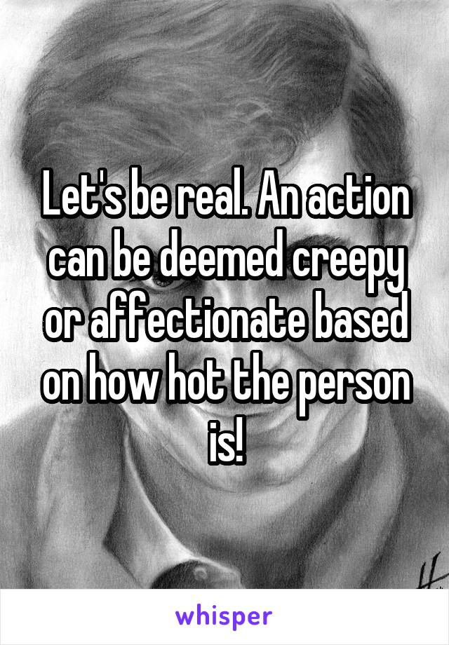 Let's be real. An action can be deemed creepy or affectionate based on how hot the person is!