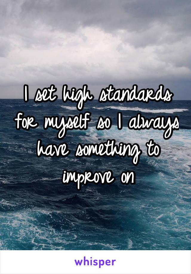 I set high standards for myself so I always have something to improve on
