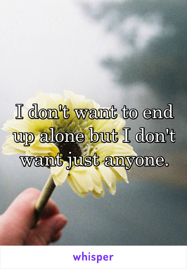 I don't want to end up alone but I don't want just anyone.