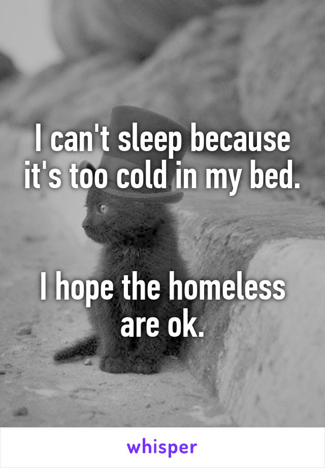 I can't sleep because it's too cold in my bed.   I hope the homeless are ok.