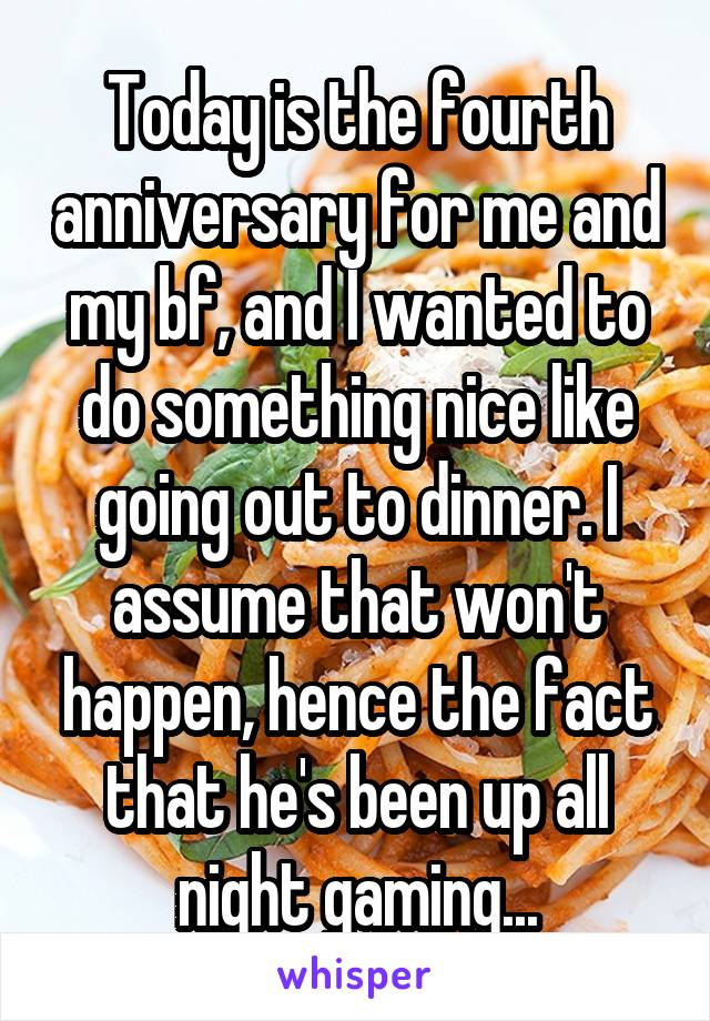 Today is the fourth anniversary for me and my bf, and I wanted to do something nice like going out to dinner. I assume that won't happen, hence the fact that he's been up all night gaming...