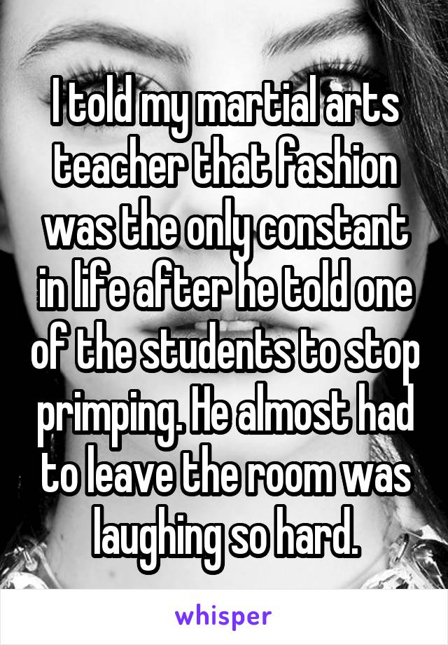 I told my martial arts teacher that fashion was the only constant in life after he told one of the students to stop primping. He almost had to leave the room was laughing so hard.