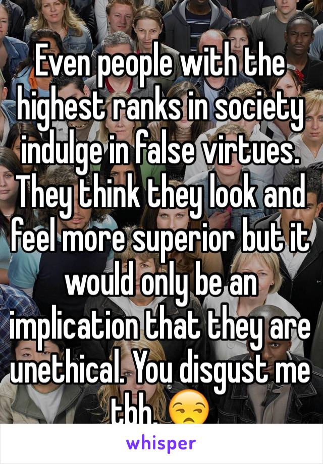 Even people with the highest ranks in society indulge in false virtues. They think they look and feel more superior but it would only be an implication that they are unethical. You disgust me tbh. 😒