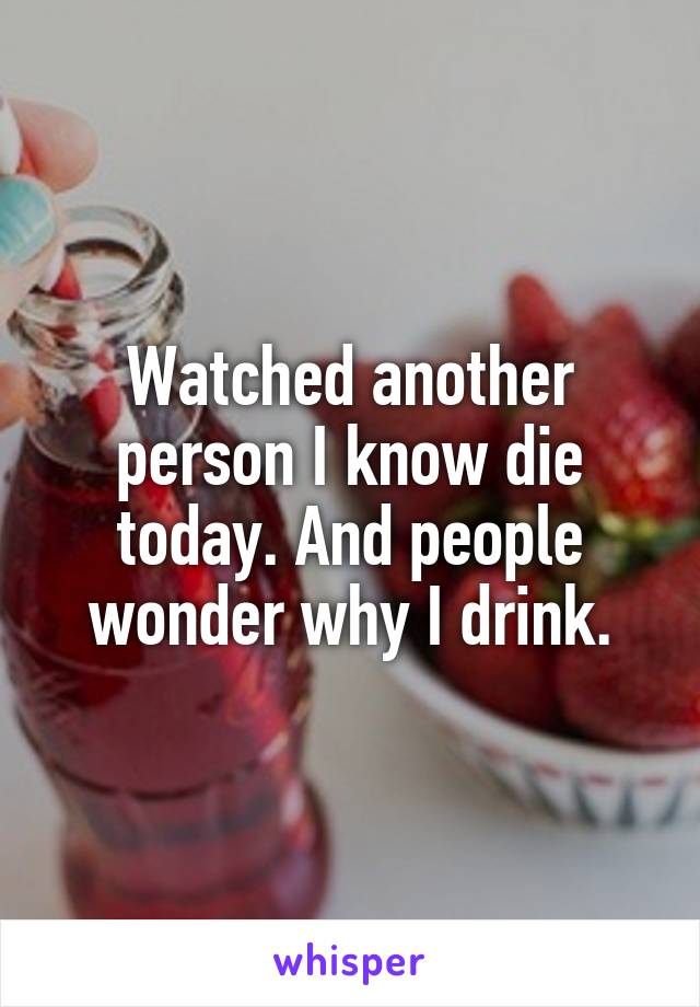 Watched another person I know die today. And people wonder why I drink.