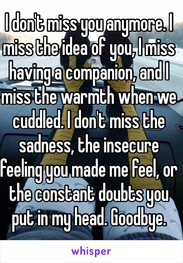 I don't miss you anymore. I miss the idea of you, I miss having a companion, and I miss the warmth when we cuddled. I don't miss the sadness, the insecure feeling you made me feel, or the constant doubts you put in my head. Goodbye.