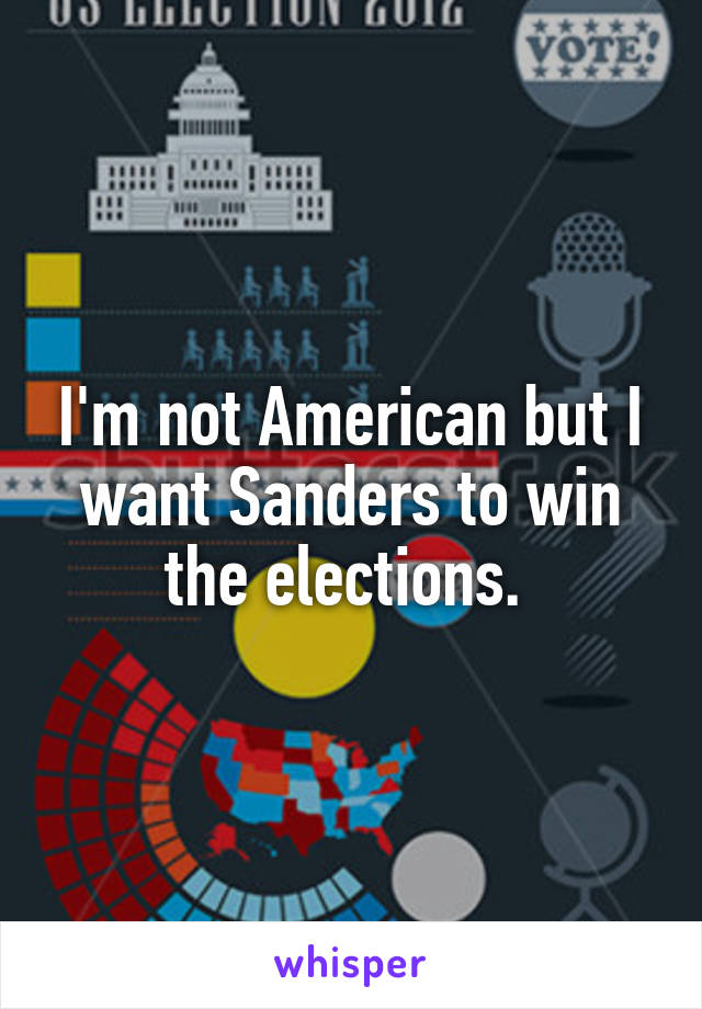 I'm not American but I want Sanders to win the elections.