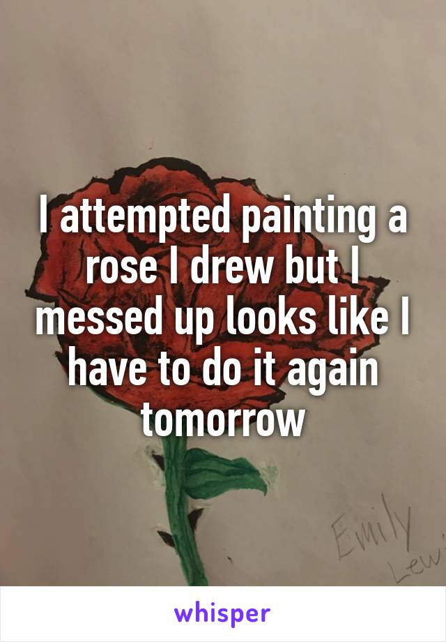 I attempted painting a rose I drew but I messed up looks like I have to do it again tomorrow