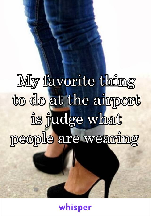 My favorite thing to do at the airport is judge what people are wearing